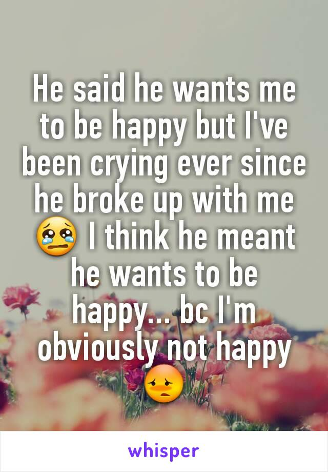 He said he wants me to be happy but I've been crying ever since he broke up with me 😢 I think he meant he wants to be happy... bc I'm obviously not happy 😳