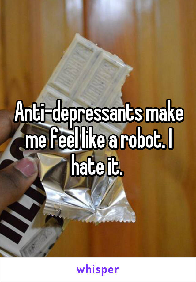 Anti-depressants make me feel like a robot. I hate it.