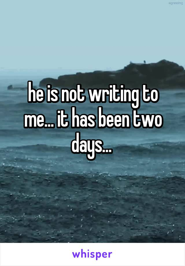 he is not writing to me... it has been two days...