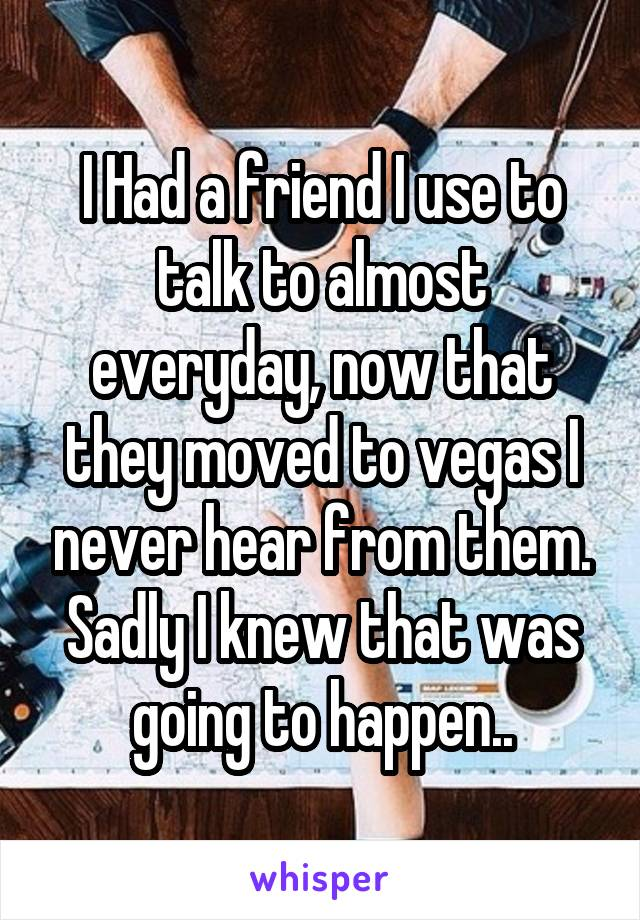 I Had a friend I use to talk to almost everyday, now that they moved to vegas I never hear from them. Sadly I knew that was going to happen..