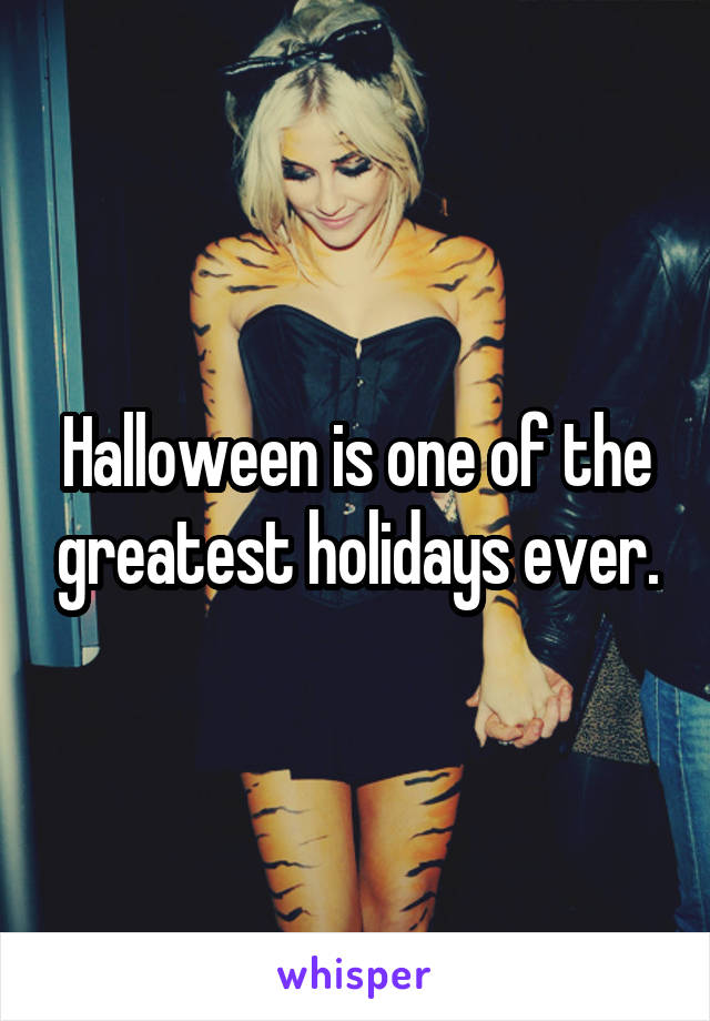 Halloween is one of the greatest holidays ever.