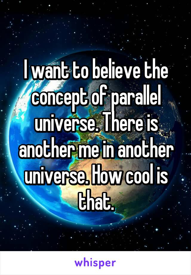 I want to believe the concept of parallel universe. There is another me in another universe. How cool is that.