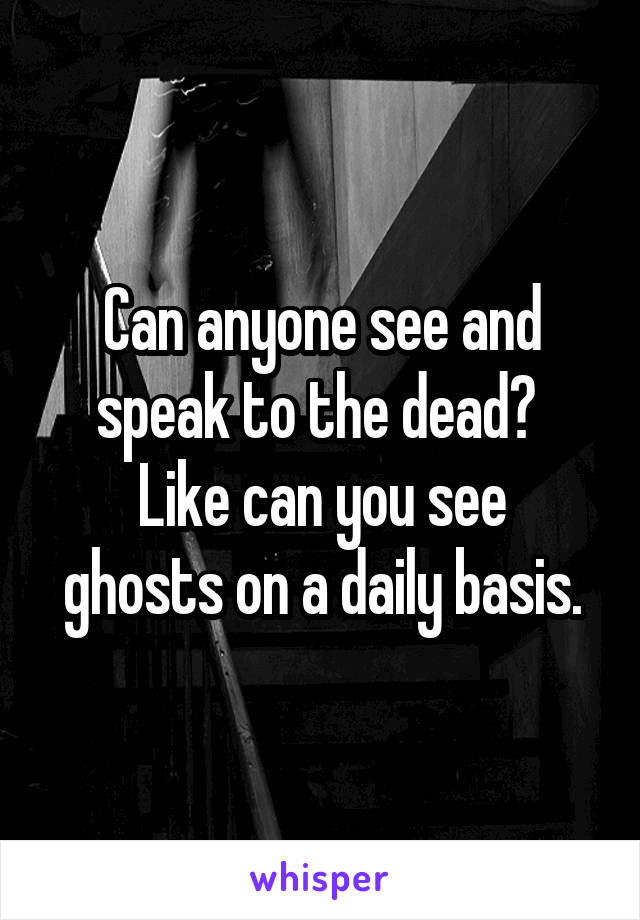 Can anyone see and speak to the dead?  Like can you see ghosts on a daily basis.