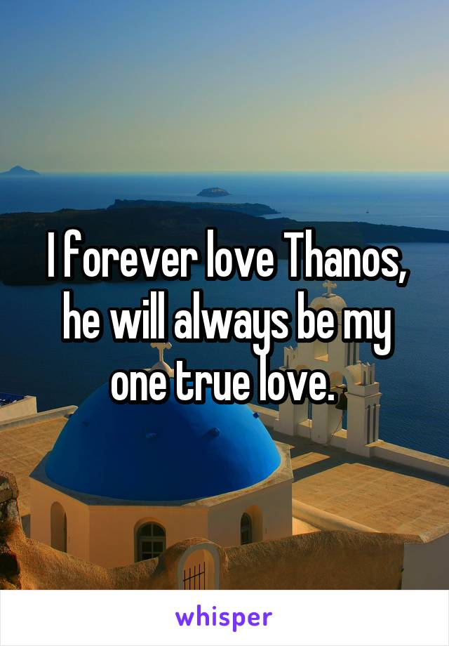 I forever love Thanos, he will always be my one true love.