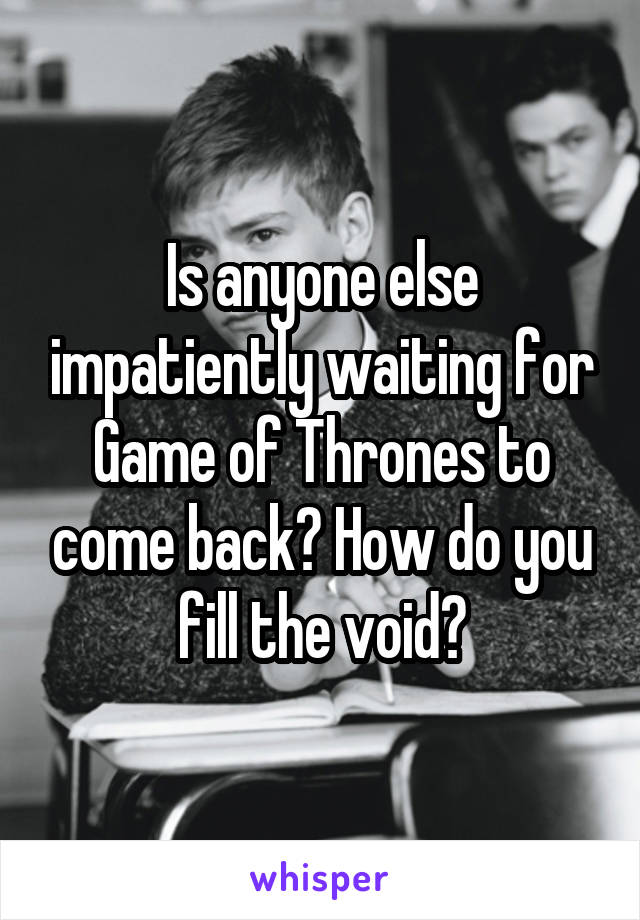 Is anyone else impatiently waiting for Game of Thrones to come back? How do you fill the void?