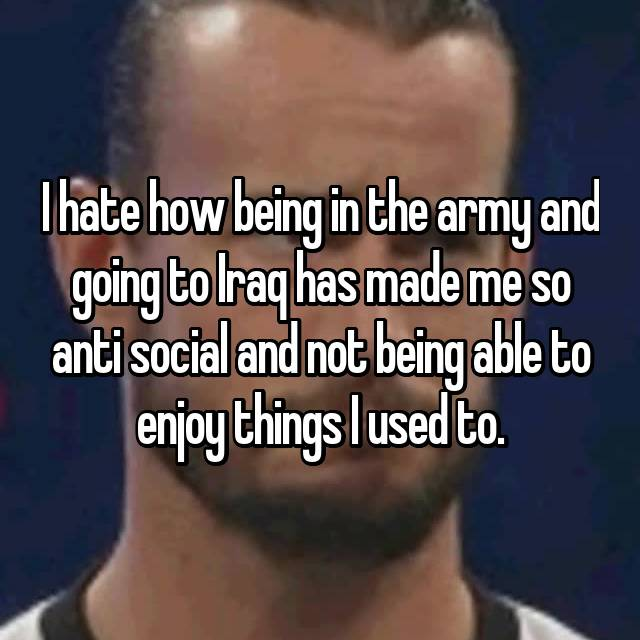 I hate how being in the army and going to Iraq has made me so anti social and not being able to enjoy things I used to.