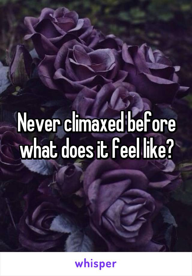 Never climaxed before what does it feel like?