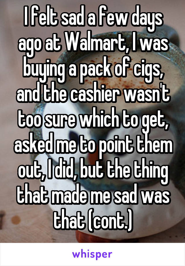 I felt sad a few days ago at Walmart, I was buying a pack of cigs, and the cashier wasn't too sure which to get, asked me to point them out, I did, but the thing that made me sad was that (cont.)