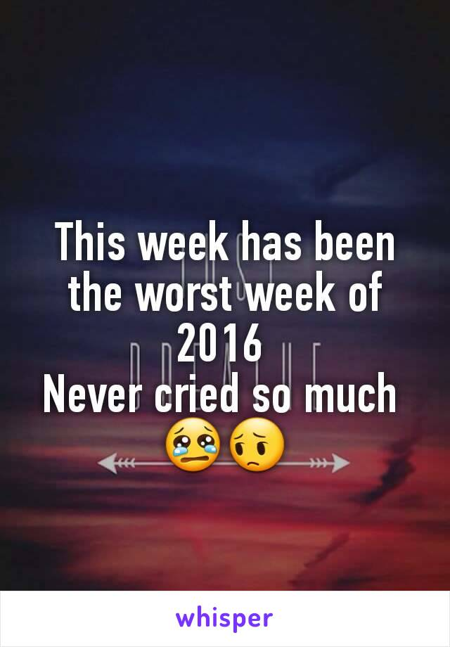 This week has been the worst week of 2016  Never cried so much  😢😔