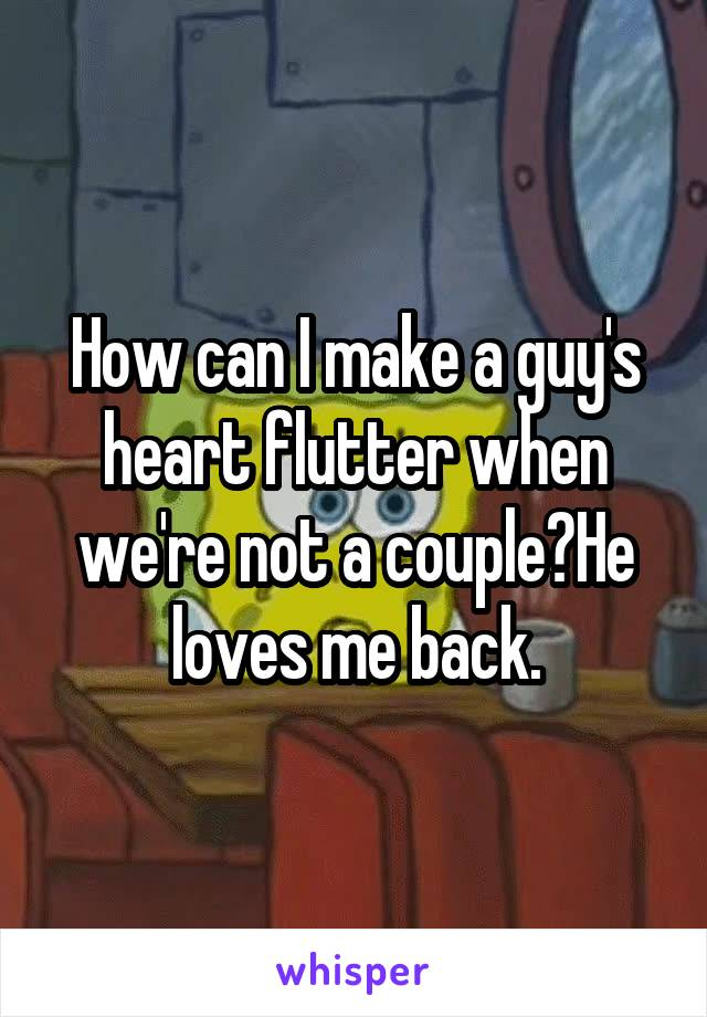 How can I make a guy's heart flutter when we're not a couple?He loves me back.