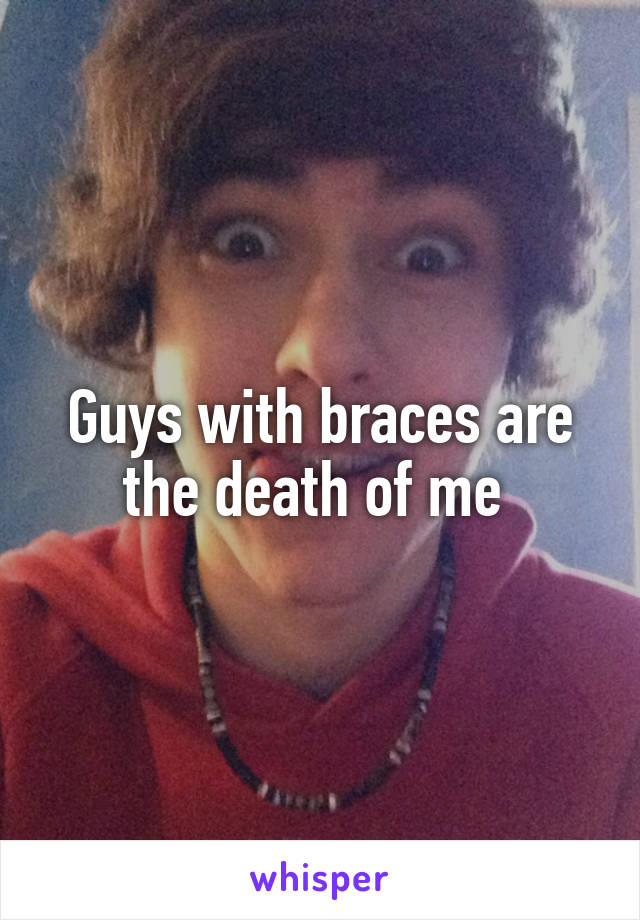 Guys with braces are the death of me