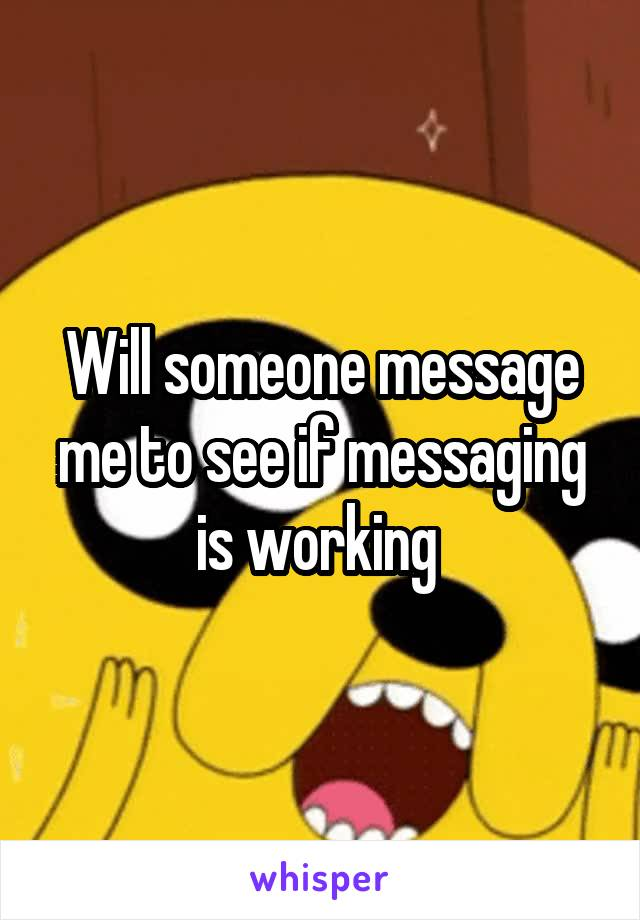 Will someone message me to see if messaging is working
