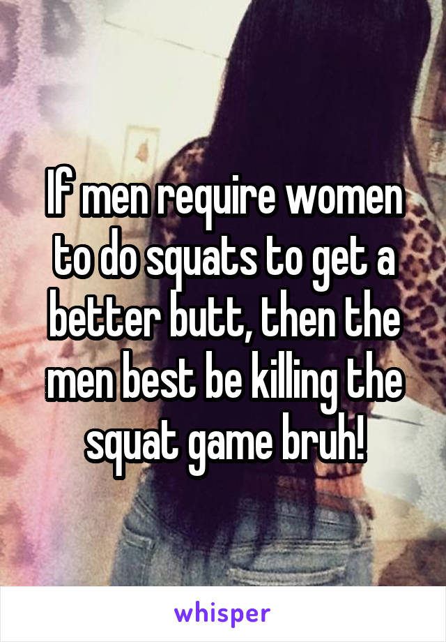 If men require women to do squats to get a better butt, then the men best be killing the squat game bruh!