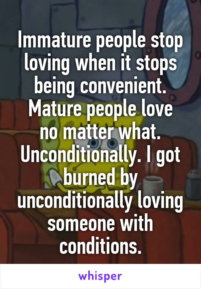 Immature people stop loving when it stops being convenient. Mature people love no matter what. Unconditionally. I got burned by unconditionally loving someone with conditions.