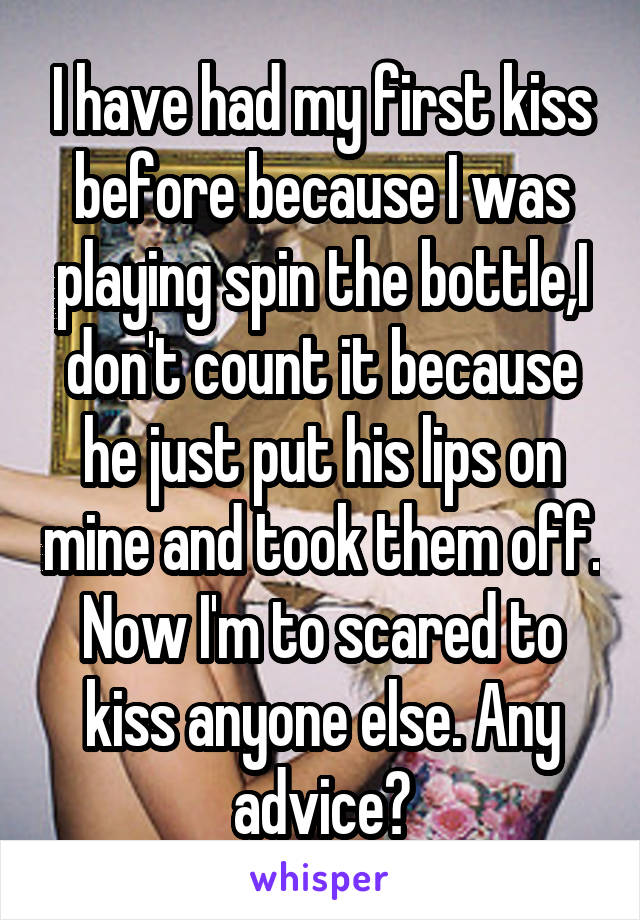 I have had my first kiss before because I was playing spin the bottle,I don't count it because he just put his lips on mine and took them off. Now I'm to scared to kiss anyone else. Any advice?