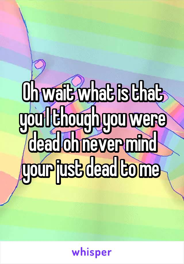 Oh wait what is that you I though you were dead oh never mind your just dead to me