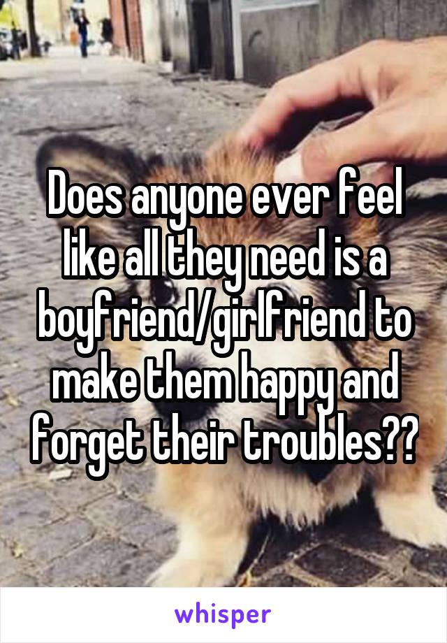 Does anyone ever feel like all they need is a boyfriend/girlfriend to make them happy and forget their troubles??