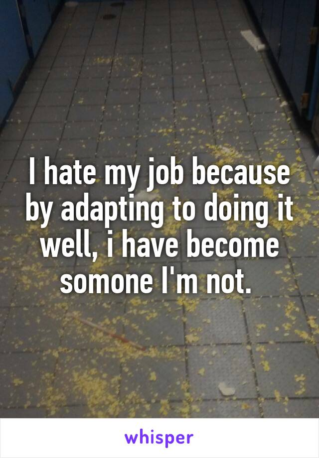 I hate my job because by adapting to doing it well, i have become somone I'm not.
