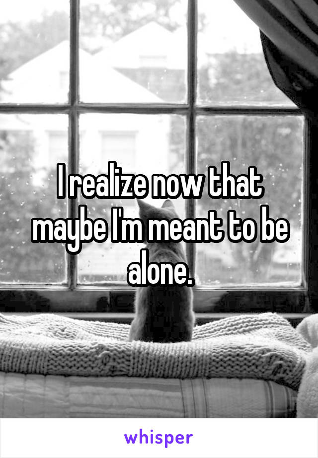 I realize now that maybe I'm meant to be alone.