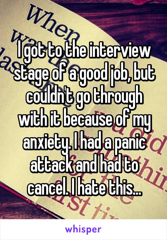 I got to the interview stage of a good job, but couldn't go through with it because of my anxiety. I had a panic attack and had to cancel. I hate this...