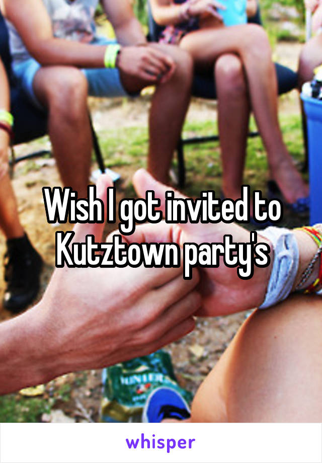 Wish I got invited to Kutztown party's
