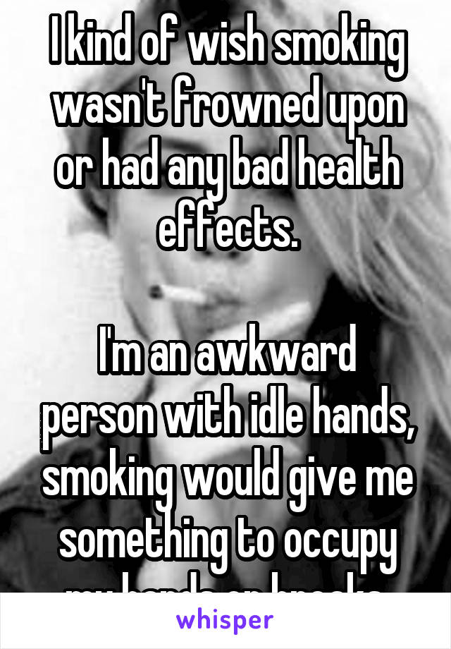 I kind of wish smoking wasn't frowned upon or had any bad health effects.  I'm an awkward person with idle hands, smoking would give me something to occupy my hands on breaks.