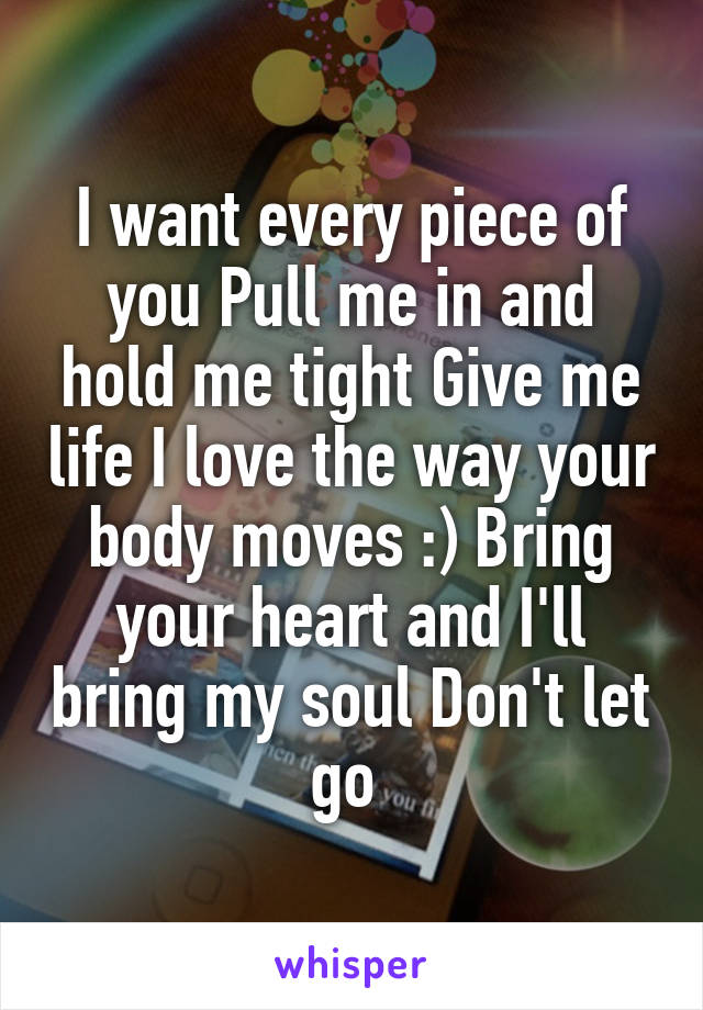 I want every piece of you Pull me in and hold me tight Give me life I love the way your body moves :) Bring your heart and I'll bring my soul Don't let go