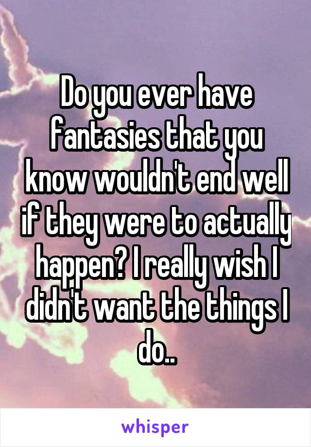 Do you ever have fantasies that you know wouldn't end well if they were to actually happen? I really wish I didn't want the things I do..