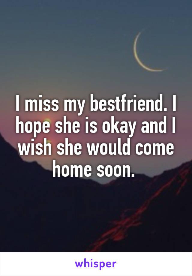 I miss my bestfriend. I hope she is okay and I wish she would come home soon.