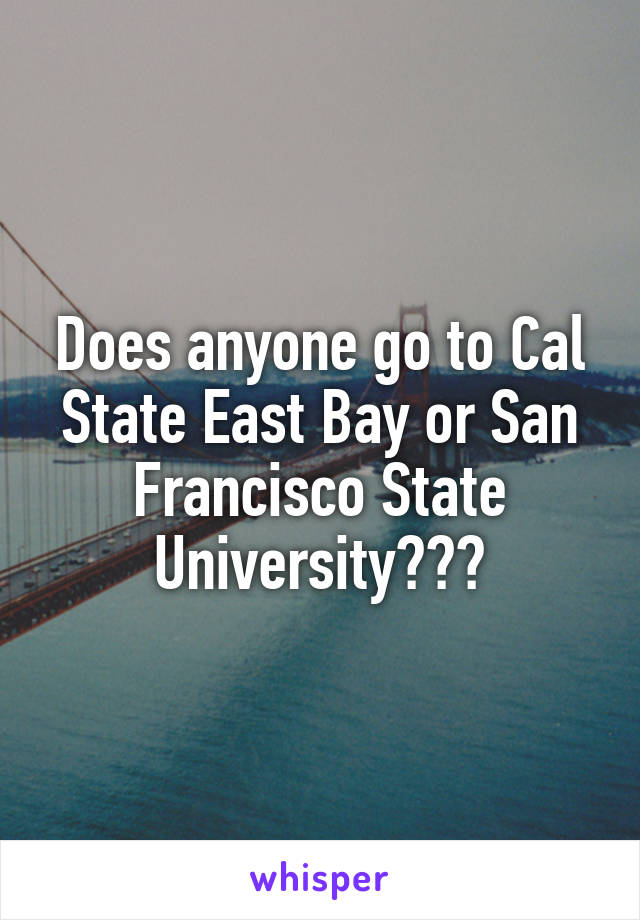 Does anyone go to Cal State East Bay or San Francisco State University???
