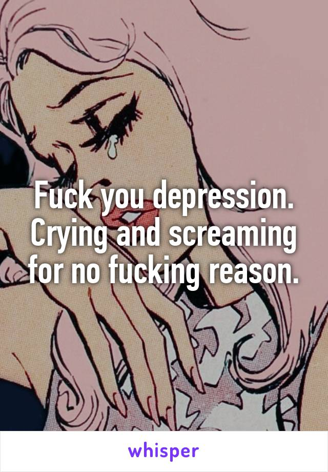 Fuck you depression. Crying and screaming for no fucking reason.