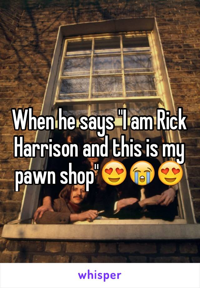 "When he says ""I am Rick Harrison and this is my pawn shop""😍😭😍"