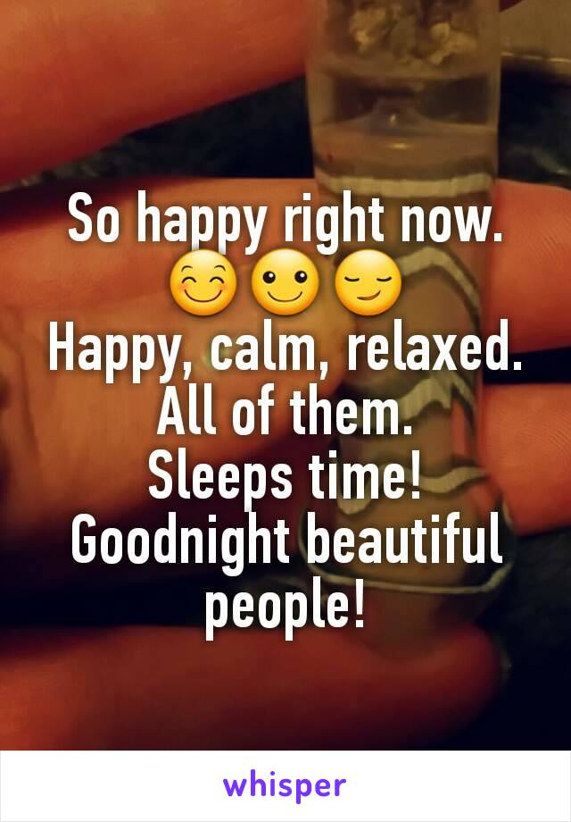 So happy right now. 😊☺😏 Happy, calm, relaxed. All of them. Sleeps time! Goodnight beautiful people!