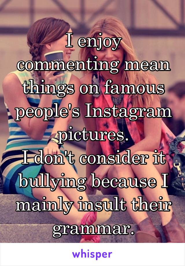 I enjoy commenting mean things on famous people's Instagram pictures. I don't consider it bullying because I mainly insult their grammar.