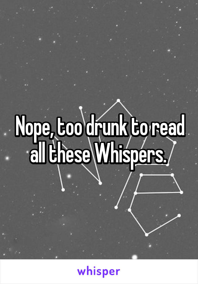 Nope, too drunk to read all these Whispers.