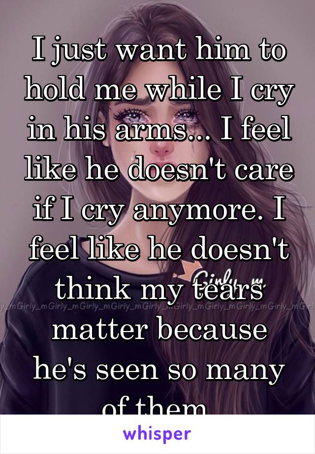 I just want him to hold me while I cry in his arms... I feel like he doesn't care if I cry anymore. I feel like he doesn't think my tears matter because he's seen so many of them.
