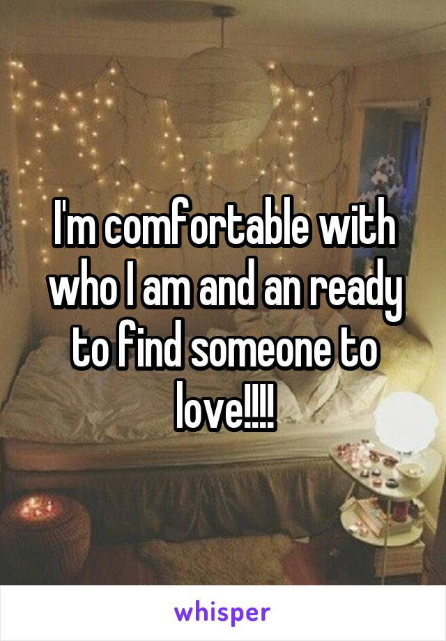 I'm comfortable with who I am and an ready to find someone to love!!!!