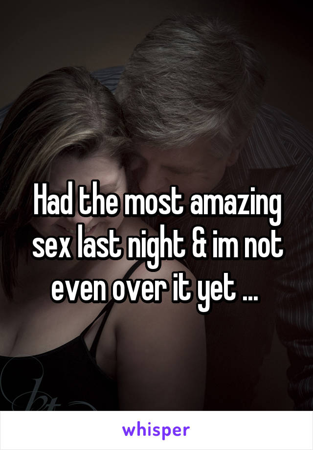 Had the most amazing sex last night & im not even over it yet ...