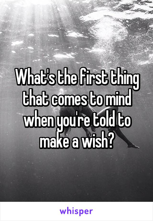 What's the first thing that comes to mind when you're told to make a wish?