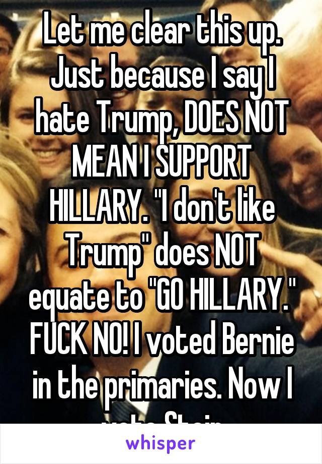 """Let me clear this up. Just because I say I hate Trump, DOES NOT MEAN I SUPPORT HILLARY. """"I don't like Trump"""" does NOT equate to """"GO HILLARY."""" FUCK NO! I voted Bernie in the primaries. Now I vote Stein"""