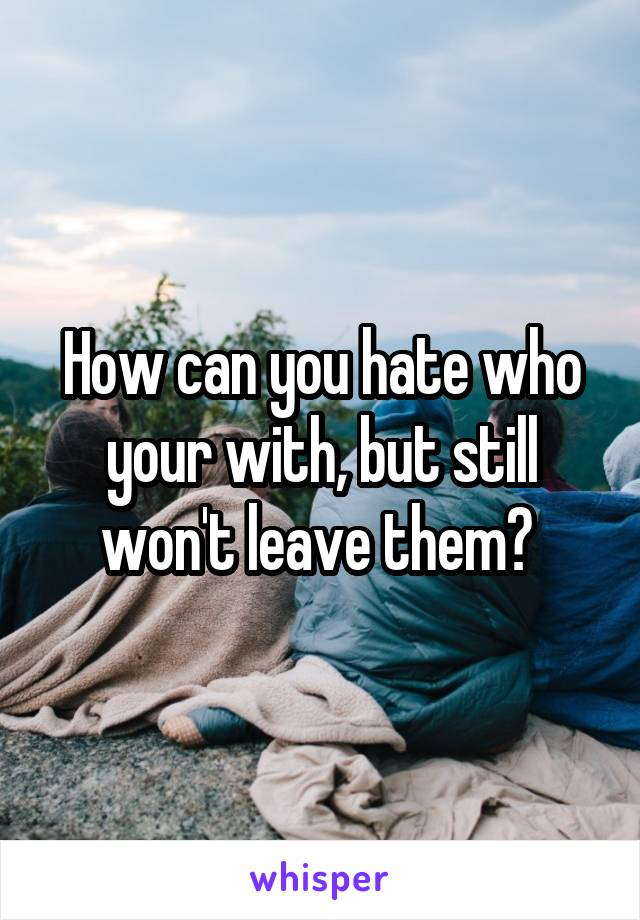 How can you hate who your with, but still won't leave them?