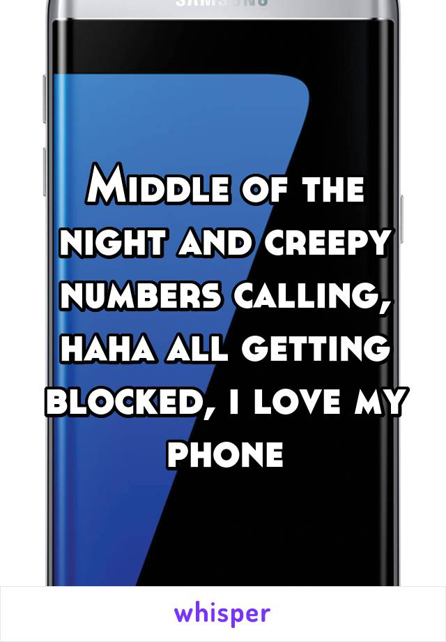 Middle of the night and creepy numbers calling, haha all getting blocked, i love my phone