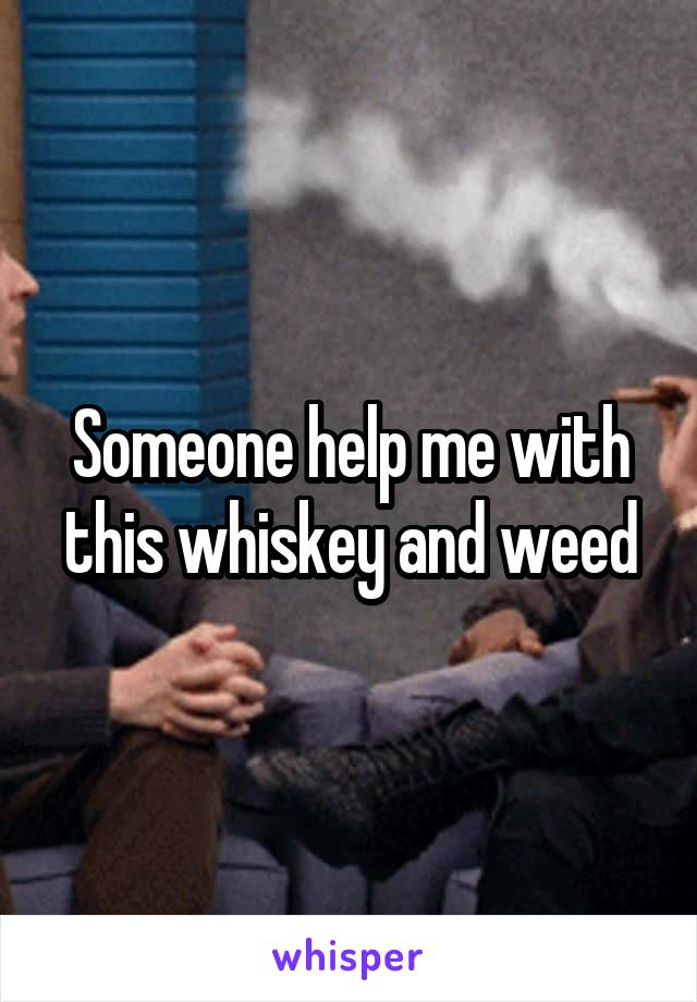 Someone help me with this whiskey and weed
