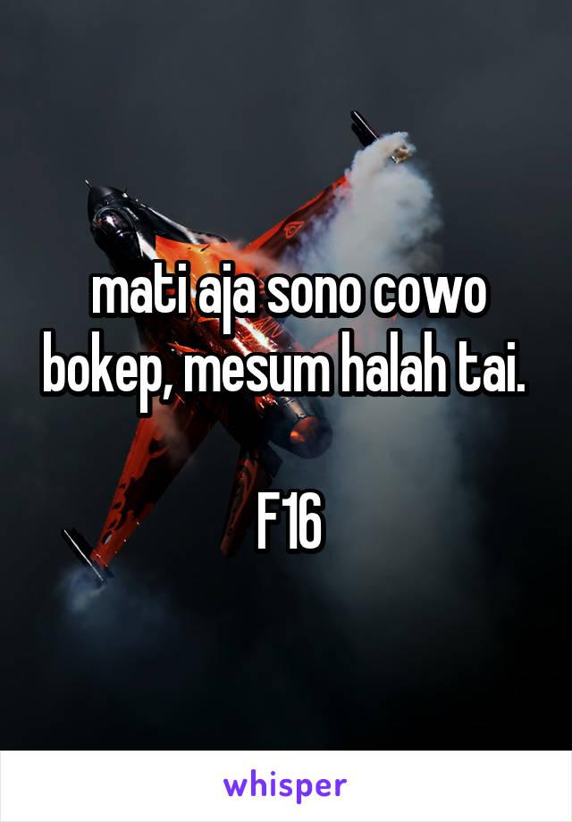 mati aja sono cowo bokep, mesum halah tai.   F16