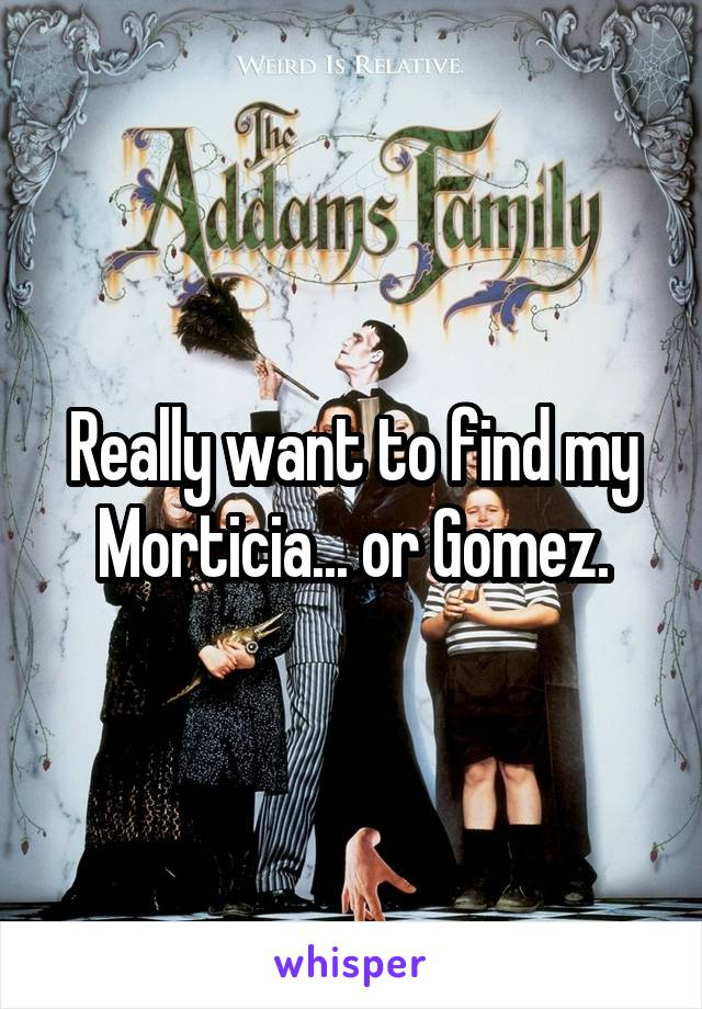 Really want to find my Morticia... or Gomez.