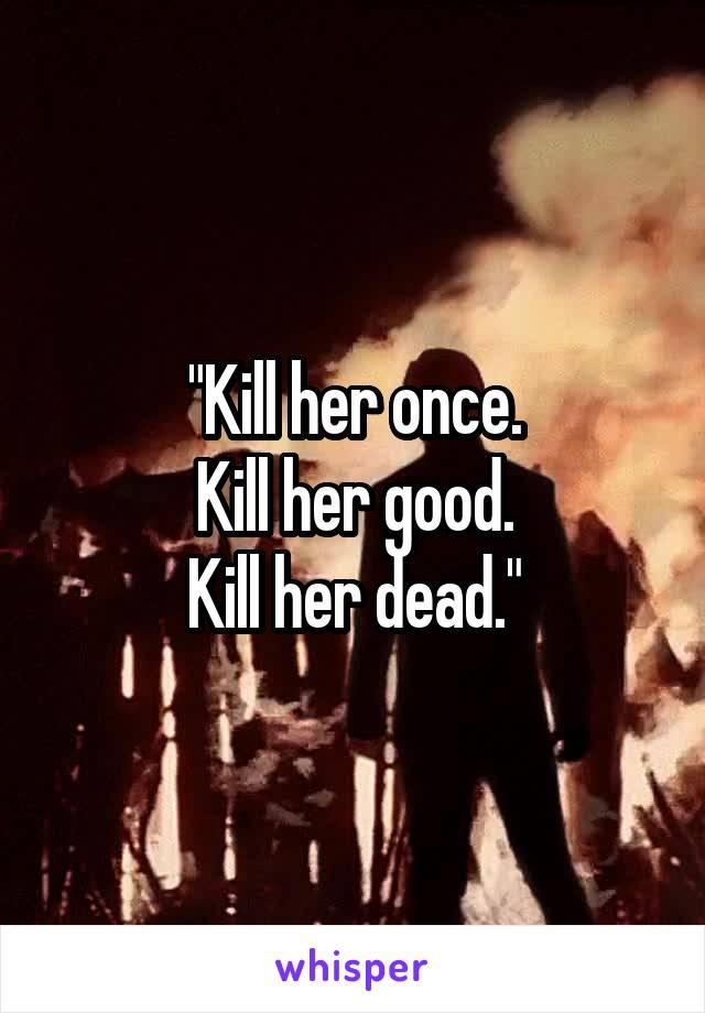 """Kill her once. Kill her good. Kill her dead."""