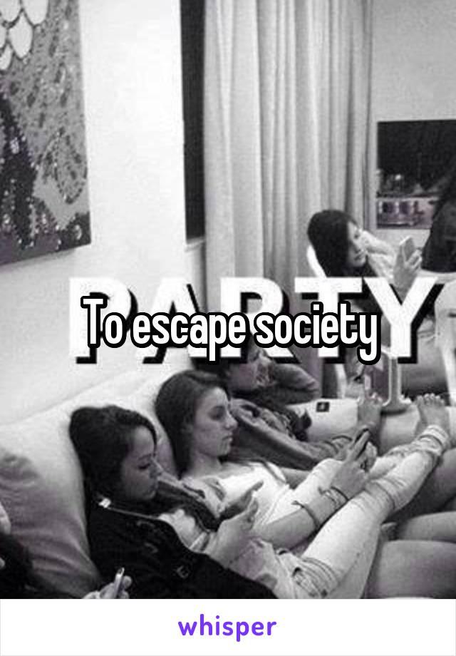 To escape society