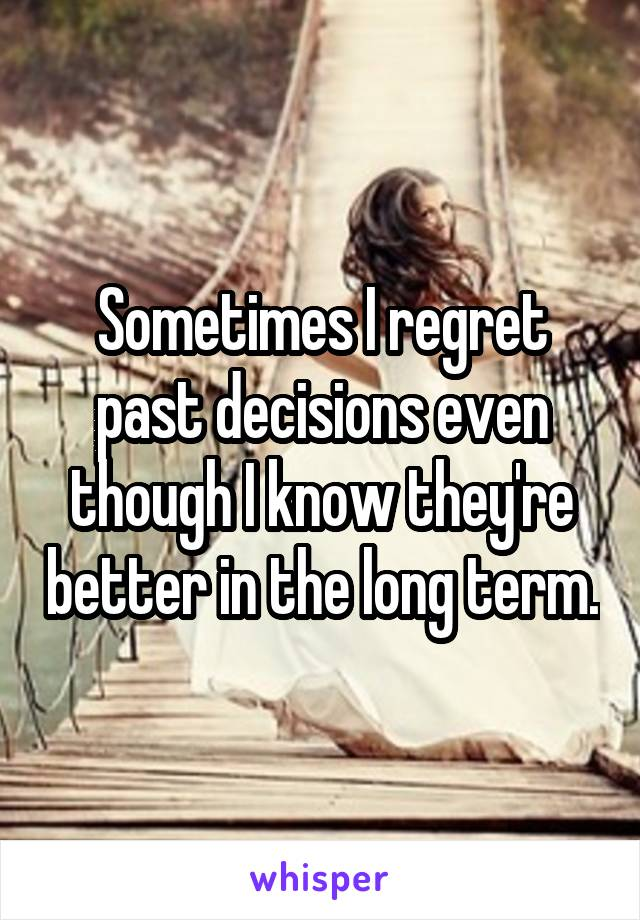 Sometimes I regret past decisions even though I know they're better in the long term.