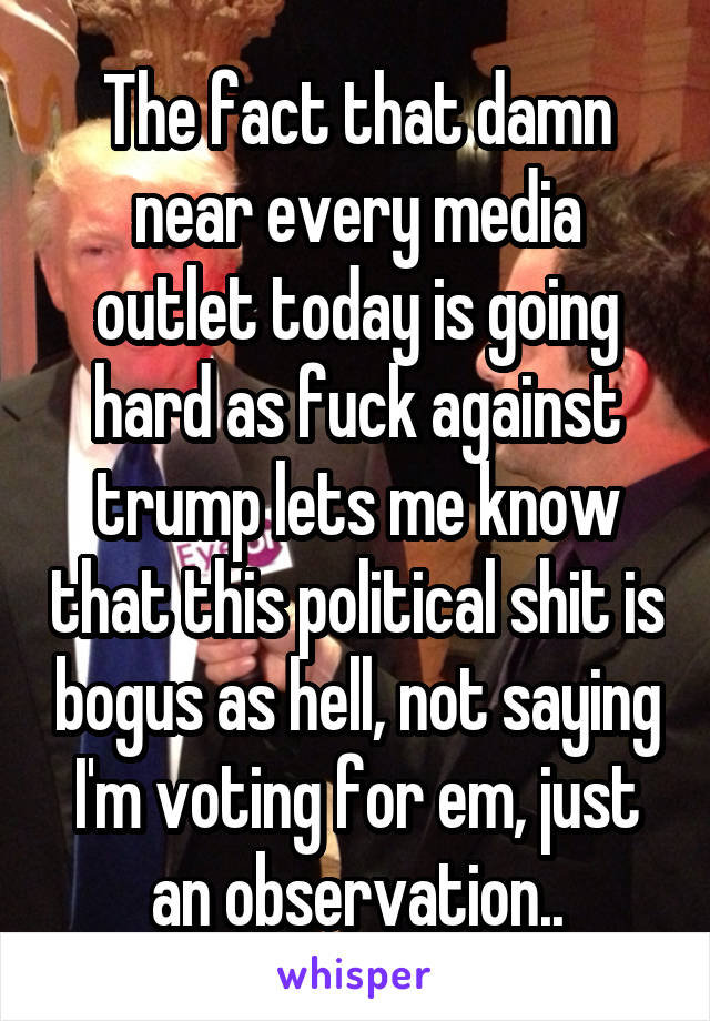 The fact that damn near every media outlet today is going hard as fuck against trump lets me know that this political shit is bogus as hell, not saying I'm voting for em, just an observation..