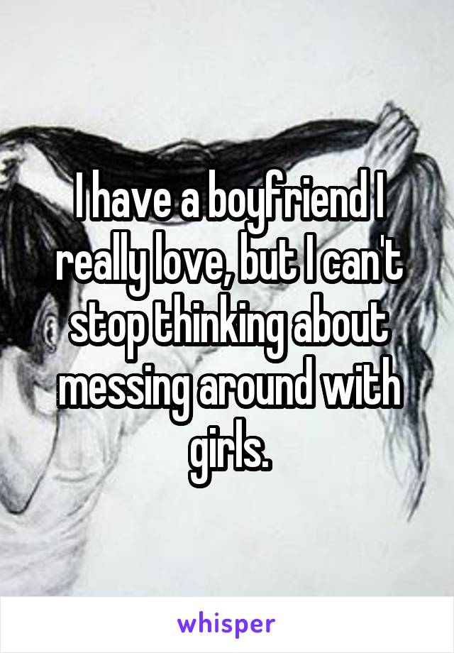 I have a boyfriend I really love, but I can't stop thinking about messing around with girls.